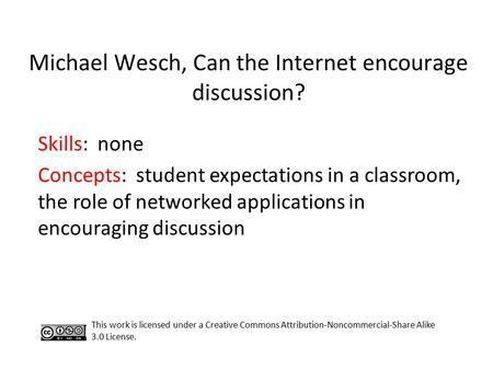 Michael Wesch, Can the Internet encourage discussion? Skills: none Concepts: student expectations in a classroom, the role of networked applications in.
