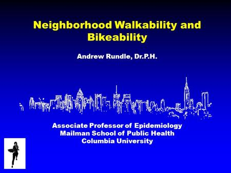 Neighborhood Walkability and Bikeability Andrew Rundle, Dr.P.H. Associate Professor of Epidemiology Mailman School of Public Health Columbia University.