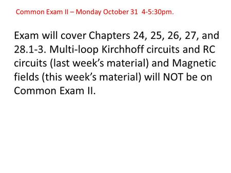 Common Exam II – Monday October 31 4-5:30pm. Exam will cover Chapters 24, 25, 26, 27, and 28.1-3. Multi-loop Kirchhoff circuits and RC circuits (last week's.