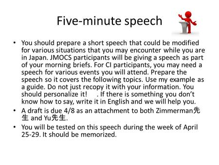 Five-minute speech You should prepare a short speech that could be modified for various situations that you may encounter while you are in Japan. JMOCS.