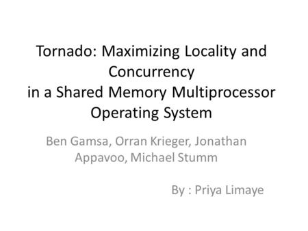 Tornado: Maximizing Locality and Concurrency in a Shared Memory Multiprocessor Operating System Ben Gamsa, Orran Krieger, Jonathan Appavoo, Michael Stumm.