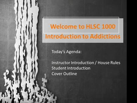 Welcome to HLSC 1000 Introduction to Addictions Today's Agenda: Instructor Introduction / House Rules Student Introduction Cover Outline.