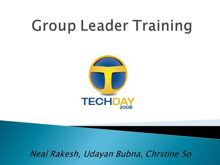 Neal Rakesh, Udayan Bubna, Chrstine So.  Read and Re-Read  Everything you need to know ◦ Training Guide ◦ Schedule  Ask us questions ◦ Tech Day HQ: