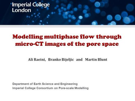 Department of Earth Science and Engineering Imperial College Consortium on Pore-scale Modelling Ali Raeini, Branko Bijeljic and Martin Blunt.