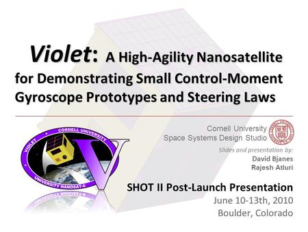 Cornell University Space Systems Design Studio AIAA GNC Conference - 8/11/2009 Violet: A High-Agility Nanosatellite for Demonstrating Small Control-Moment.