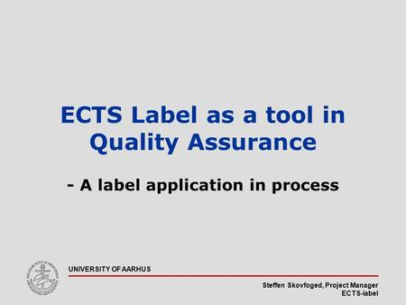 Steffen Skovfoged, Project Manager ECTS-label UNIVERSITY OF AARHUS ECTS Label as a tool in Quality Assurance - A label application in process.