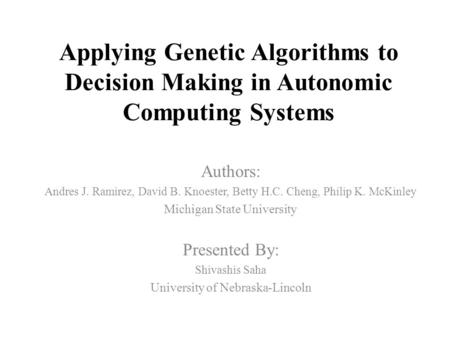 Applying Genetic Algorithms to Decision Making in Autonomic Computing Systems Authors: Andres J. Ramirez, David B. Knoester, Betty H.C. Cheng, Philip K.