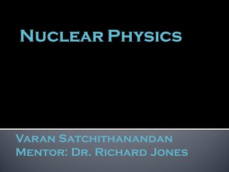 Varan Satchithanandan Mentor: Dr. Richard Jones.  explains what the world is and what holds it together  consists of:  6 quarks  6 leptons  force.