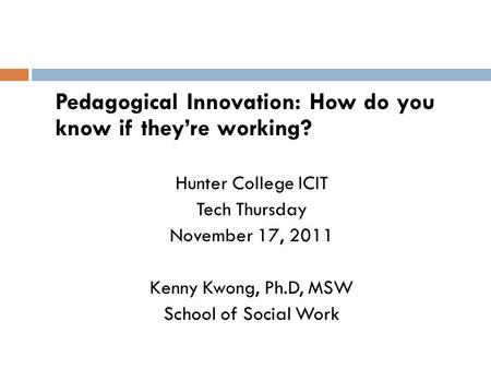 Pedagogical Innovation: How do you know if they're working? Hunter College ICIT Tech Thursday November 17, 2011 Kenny Kwong, Ph.D, MSW School of Social.