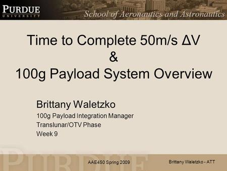 AAE450 Spring 2009 Time to Complete 50m/s ΔV & 100g Payload System Overview Brittany Waletzko 100g Payload Integration Manager Translunar/OTV Phase Week.