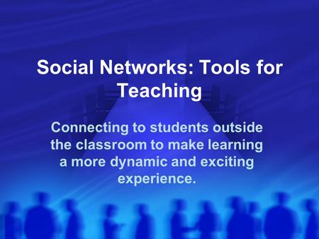 Social Networks: Tools for Teaching Connecting to students outside the classroom to make learning a more dynamic and exciting experience.