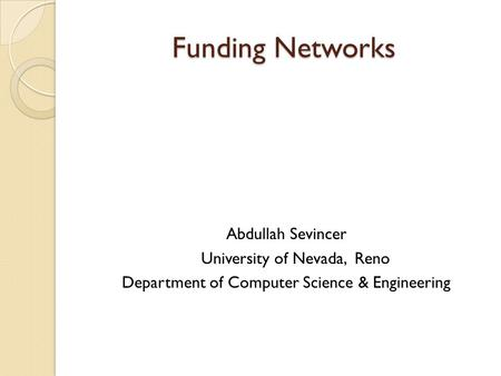 Funding Networks Abdullah Sevincer University of Nevada, Reno Department of Computer Science & Engineering.