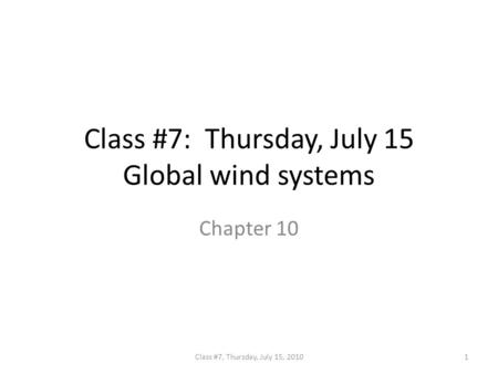 Class #7: Thursday, July 15 Global wind systems Chapter 10 1Class #7, Thursday, July 15, 2010.