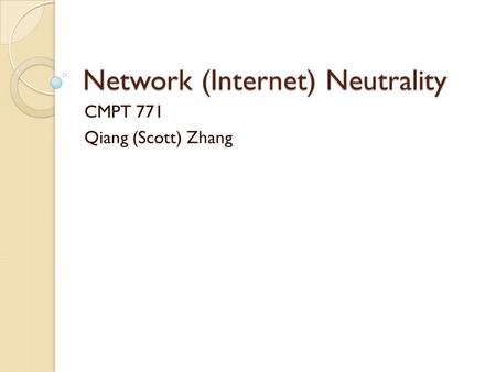 Network (Internet) Neutrality CMPT 771 Qiang (Scott) Zhang.