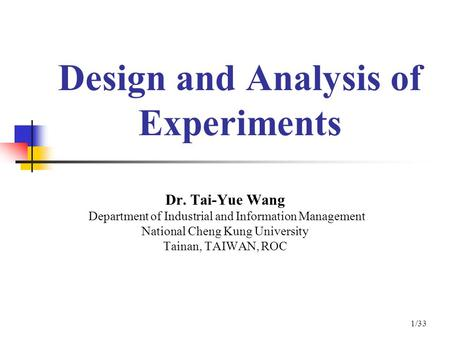 Design and Analysis of Experiments Dr. Tai-Yue Wang Department of Industrial and Information Management National Cheng Kung University Tainan, TAIWAN,