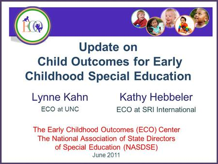 Update on Child Outcomes for Early Childhood Special Education Lynne Kahn ECO at UNC The Early Childhood Outcomes (ECO) Center The National Association.