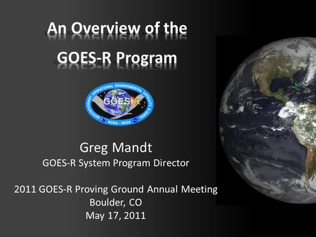 Greg Mandt GOES-R System Program Director 2011 GOES-R Proving Ground Annual Meeting Boulder, CO May 17, 2011.