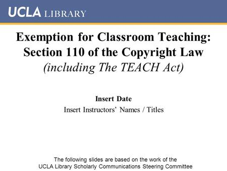 Exemption for Classroom Teaching: Section 110 of the Copyright Law (including The TEACH Act) Insert Date Insert Instructors' Names / Titles The following.