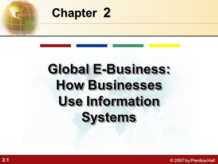 2.1 © 2007 by Prentice Hall 2 Chapter Global E-Business: How Businesses Use Information Systems.