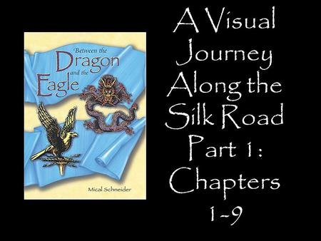 A Visual Journey Along the Silk Road Part 1: Chapters 1-9 Designed by Tamara Anderson Rundlett Middle School Concord, NH.