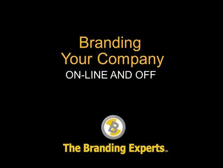 Branding Your Company ON-LINE AND OFF. What is your brand?