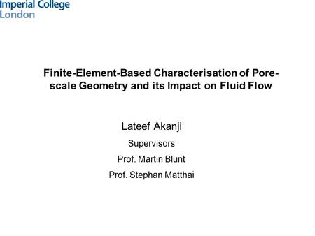Finite-Element-Based Characterisation of Pore- scale Geometry and its Impact on Fluid Flow Lateef Akanji Supervisors Prof. Martin Blunt Prof. Stephan Matthai.
