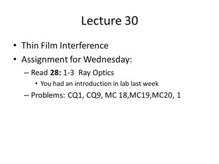 Lecture 30 Thin Film Interference Assignment for Wednesday: – Read 28: 1-3 Ray Optics You had an introduction in lab last week – Problems: CQ1, CQ9, MC.