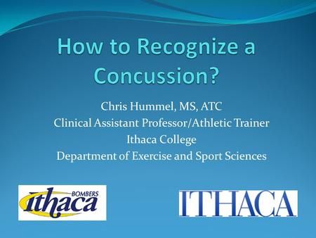 Chris Hummel, MS, ATC Clinical Assistant Professor/Athletic Trainer Ithaca College Department of Exercise and Sport Sciences.