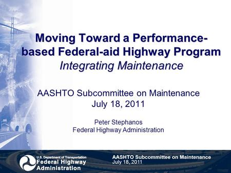 Moving Toward a Performance- based Federal-aid Highway Program Integrating Maintenance AASHTO Subcommittee on Maintenance July 18, 2011 Peter Stephanos.