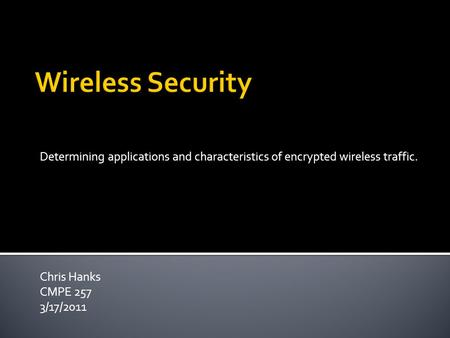 Determining applications and characteristics of encrypted wireless traffic. Chris Hanks CMPE 257 3/17/2011.