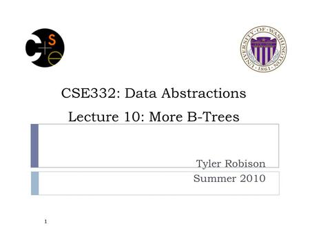 CSE332: Data Abstractions Lecture 10: More B-Trees Tyler Robison Summer 2010 1.