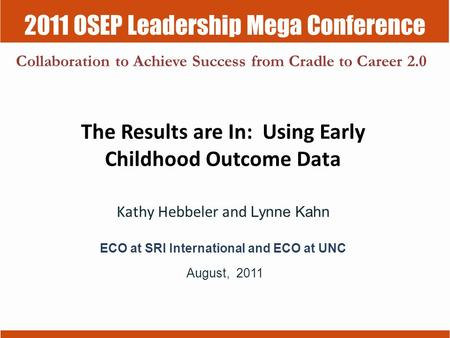 2011 OSEP Leadership Mega Conference Collaboration to Achieve Success from Cradle to Career 2.0 The Results are In: Using Early Childhood Outcome Data.