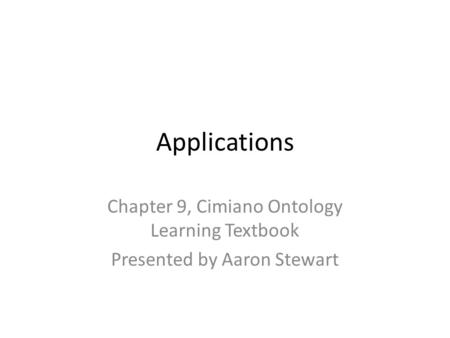 Applications Chapter 9, Cimiano Ontology Learning Textbook Presented by Aaron Stewart.