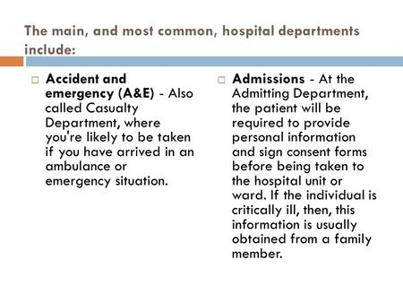 The main, and most common, hospital departments include:  Accident and emergency (A&E) - Also called Casualty Department, where you're likely to be taken.