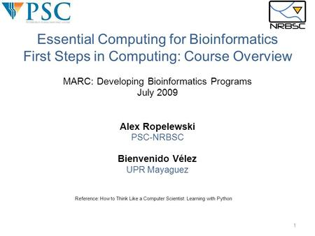 MARC: Developing Bioinformatics <strong>Programs</strong> July 2009 Alex Ropelewski PSC-NRBSC Bienvenido Vélez UPR Mayaguez Reference: How to Think Like a Computer Scientist:
