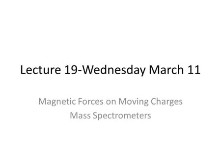 Lecture 19-Wednesday March 11 Magnetic Forces on Moving Charges Mass Spectrometers.