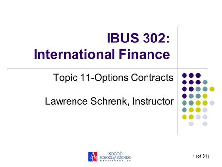 1 (of 31) IBUS 302: International Finance Topic 11-Options Contracts Lawrence Schrenk, Instructor.