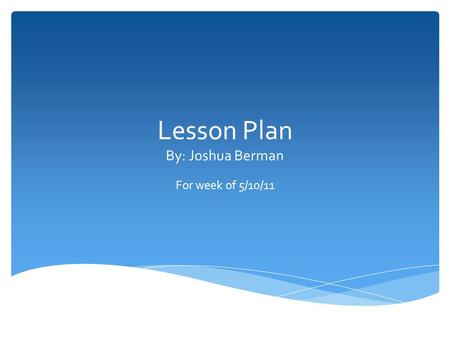 Lesson Plan By: Joshua Berman For week of 5/10/11.