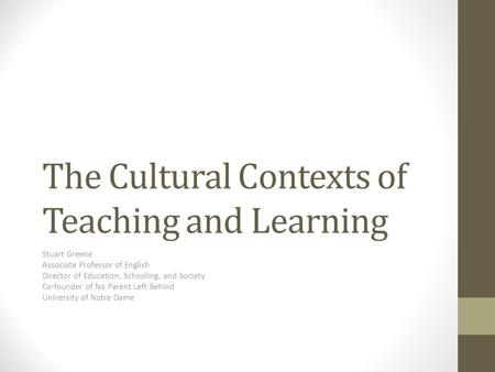 The Cultural Contexts of Teaching and Learning Stuart Greene Associate Professor of English Director of Education, Schooling, and Society Co-founder of.