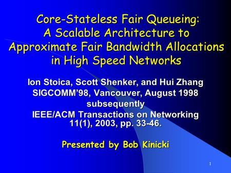 1 Core-Stateless Fair Queueing: A Scalable Architecture to Approximate Fair Bandwidth Allocations in High Speed Networks Core-Stateless Fair Queueing: