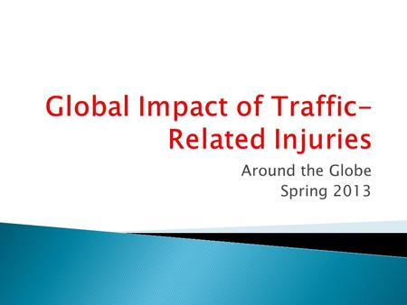 Around the Globe Spring 2013. Road Fatalities Recent Trends (world wide) Population Motor vehicles.