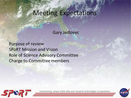 Meeting Expectations Gary Jedlovec Purpose of review SPoRT Mission and Vision Role of Science Advisory Committee Charge to Committee members transitioning.