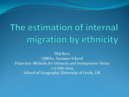 Phil Rees QMSS2 Summer School Projection Methods for Ethnicity and Immigration Status 2-9 July 2009 School of Geography, University of Leeds, UK.