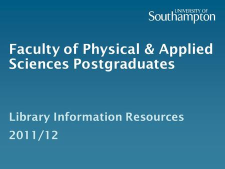 Faculty of Physical & Applied Sciences Postgraduates Library Information Resources 2011/12.