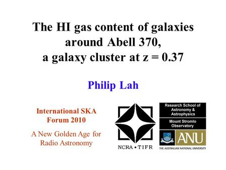 The HI gas content of galaxies around Abell 370, a galaxy cluster at z = 0.37 International SKA Forum 2010 Philip Lah A New Golden Age for Radio Astronomy.