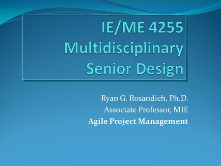 Ryan G. Rosandich, Ph.D. Associate Professor, MIE Agile Project Management.