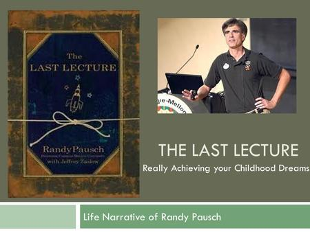THE LAST LECTURE Life Narrative of Randy Pausch Really Achieving your Childhood Dreams.