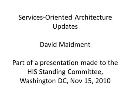 Services-Oriented Architecture Updates David Maidment Part of a presentation made to the HIS Standing Committee, Washington DC, Nov 15, 2010.