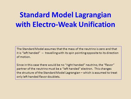 "Standard Model Lagrangian with Electro-Weak Unification The Standard Model assumes that the mass of the neutrino is zero and that it is ""left handed"" --"