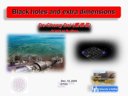 1 De-Chang Dai ( 戴德昌 ) SUNY at Buffalo Black holes and extra dimensions Dec. 10, 2009 NTHU Dec. 10, 2009 NTHU.